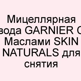 Мицеллярная вода Garnier С Маслами Skin Naturals для снятия стойкого макияжа