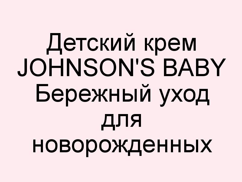 Детский крем Johnson's baby Бережный уход для новорожденных с первых дней