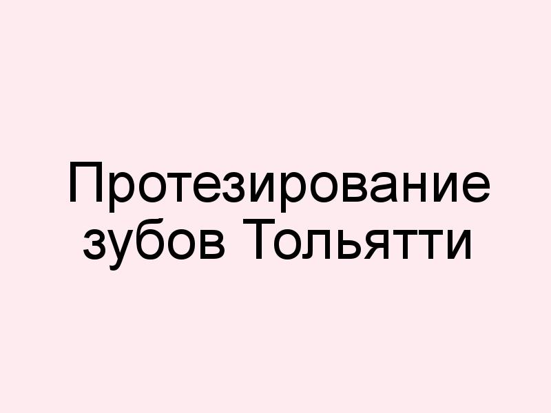 Протезирование зубов Тольятти