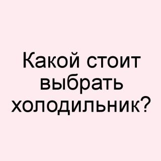 Какой стоит выбрать холодильник?